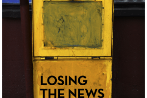 Losing the News: The Decimation of Local News and the Search for Solutions