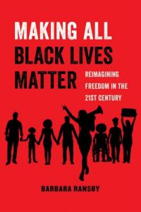 Barbara Ransby - Making All Black Lives Matter: Reimagining Freedom in the 21st Century
