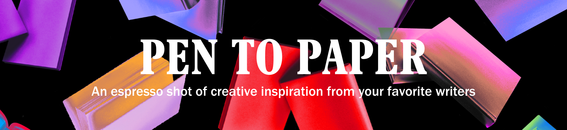 PEN to Paper: An espresso shot of creative inspiration from your favorite writers