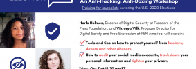 """Banner at the top reads: """"Bolster Your Digital Safety: An Anti-Hacking, Anti-Doxing Workshop. Training for journalists covering the U.S. 2020 Elections."""" Below it, at the left: Harlo Holmes's and Viktorya Vilk's headshots. To the right: """"Harlo Holmes, Director Digital Security at Freedom of the Press Foundation, and Viktorya Vilk, Program Director for Digital Safety and Free Expression at PEN America, will explain: -Tools and tips on how to protect yourself from hackers, doxers and other abusers. -How to audit your social media accounts, track down your personal information and tighten your privacy. When: Oct 7 at 12:30 pm ET"""""""