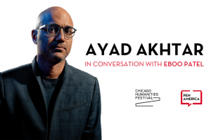 """Ayad Akhtar headshot on the left; on the right: """"Ayad Akhtar in conversation with Eboo Patel."""" Below that: Chicago Humanities Festival and PEN America logos"""