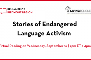"""""""Stories of Endangered Language Activism"""" header image: PEN America Piedmont Region and Living Tongues logos, event title, and subheading """"A Virtual Reading on Wednesday, September 16   7pm ET / 4pm PT"""""""