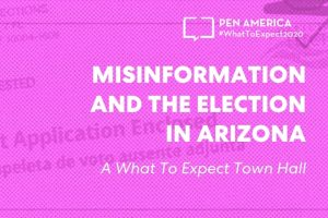"""Ballot Application Enclosed"" envelope with pink overlay as backdrop; on top: ""PEN America #WhatToExpect 2020, Misinformation and the Election in Arizona: A #WhatToExpect2020 Town Hall"""